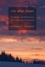 Life after Death - A New Approach to the Last Things ebook by Anthony C. Thiselton