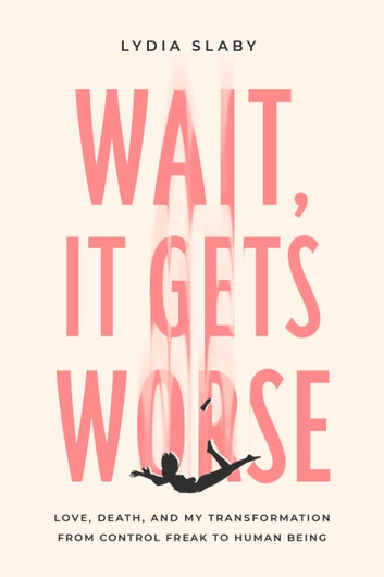 Wait, It Gets Worse - Love, Death, and My Transformation from Control Freak to Human Being eBook by Lydia Slaby
