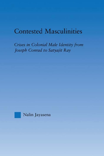 Contested Masculinities - Crises in Colonial Male Identity from Joseph Conrad to Satyajit Ray ebook by Nalin Jayasena
