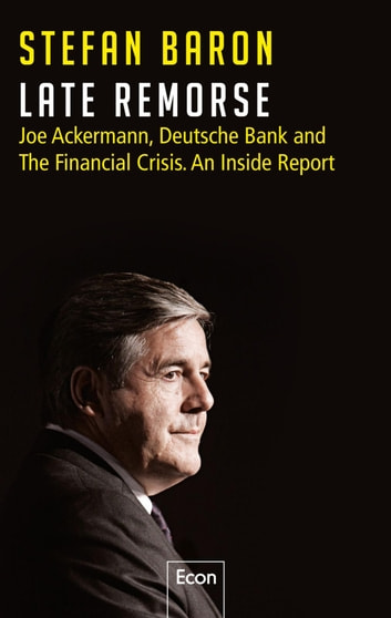 Late Remorse - Joe Ackermann, Deutsche Bank and The Financial Crisis. An Inside Report eBook by Stefan Baron
