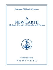A New Earth - Methods, exercises, formulas, prayers ebook by Omraam Mikhaël Aïvanhov