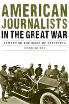 American Journalists in the Great War - Rewriting the Rules of Reporting ebook by Chris Dubbs