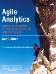 Agile Analytics - A Value-Driven Approach to Business Intelligence and Data Warehousing ebook by Ken W. Collier