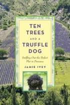 Ten Trees and a Truffle Dog - Sniffing Out the Perfect Plot in Provence ebook by Jamie Ivey
