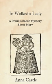In Walked a Lady - A Francis Bacon mystery short story ebook by Anna Castle