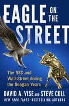 Eagle on the Street - The SEC and Wall Street during the Reagan Years ebook by Steve Coll, David A. Vise