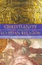 Christianity: An Ancient Egyptian Religion eBook by Ahmed Osman