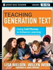 Teaching Generation Text - Using Cell Phones to Enhance Learning ebook by Lisa Nielsen,Willyn Webb