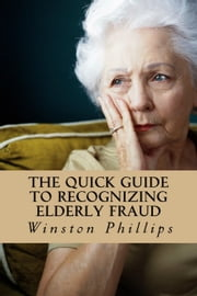 The Quick Guide to Recognizing Elderly Fraud: Elderly Financial Abuse Prevention Made Easy ebook by Winston Phillips