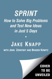 Sprint - How to Solve Big Problems and Test New Ideas in Just 5 Days ebook by Jake Knapp,John Zeratsky,Braden Kowitz