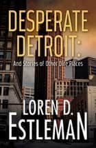 Desperate Detroit and Stories of Other Dire Places ebook by Loren D Estleman