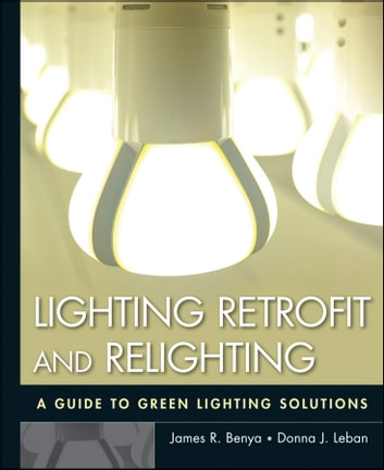 Lighting Retrofit and Relighting - A Guide to Energy Efficient Lighting ebook by James R. Benya,Donna J. Leban,Willard L. Warren