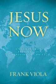Jesus Now - Unveiling the Present-Day Ministry of Christ ebook by Frank Viola