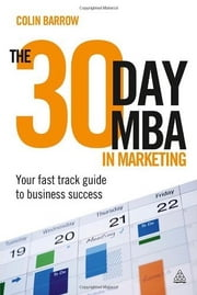 The 30 Day MBA in Marketing: Your Fast Track Guide to Business Success - Your Fast Track Guide to Business Success ebook by Colin Barrow