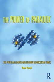 The Power of Paradox - The Protean Leader and Leading in Uncertain Times ebook by Nina Rosoff