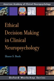 Ethical Decision Making in Clinical Neuropsychology: American Academy of Clinical Neuropsychology Workshop Series ebook by Shane S. Bush