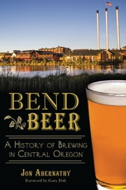Bend Beer - A History of Brewing in Central Oregon ebook by Jon Abernathy,Gary Fish
