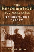 The Reformation 500 Years Later - 12 Things You Need to Know ebook by Benjamin Wiker