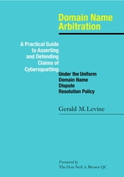 Domain Name Arbitration: A Practical Guide to Asserting and Defending Claims of Cybersquatting Under the Uniform Domain Name Dispute Resolution Policy ebook by Gerald M Levine, Hon Neil A Brown QC