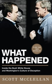 What Happened - Inside the Bush White House and Washington's Culture of Deception ebook by Scott McClellan