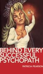 Behind Every Successful Psychopath ebook by Patricia Pearson