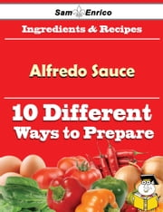 10 Ways to Use Alfredo Sauce (Recipe Book) ebook by Inge Beebe,Sam Enrico