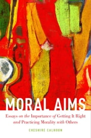 Moral Aims: Essays on the Importance of Getting It Right and Practicing Morality with Others ebook by Cheshire Calhoun