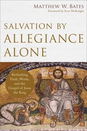Salvation by Allegiance Alone - Rethinking Faith, Works, and the Gospel of Jesus the King ebook by Matthew W. Bates, Scot McKnight