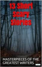 13 Short Scary Stories - Masterpieces of the greatest writers ebook by Edgar Allan Poe, Frank Richard Stockton, H.O. Lovecraft,...
