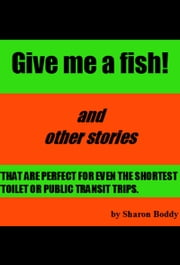 Give Me A Fish! And Other Stories That Are Perfect For Even The Shortest Toilet Or Public Transit Trips ebook by Sharon Boddy