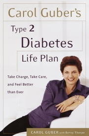 Carol Guber's Type 2 Diabetes Life Plan - Take Charge, Take Care and Feel Better Than Ever ebook by Carol Guber,Betsy Thorpe