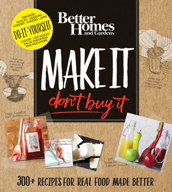 Better Homes and Gardens Make It, Don't Buy It - 300+ Recipes for Real Food Made Better ebook by Better Homes and Gardens