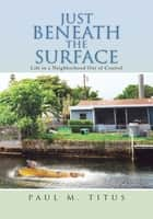 Just Beneath the Surface - Life in a Neighborhood out of Control ebook by Paul M. Titus