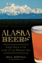 Alaska Beer - Liquid Gold in the Land of the Midnight Sun ebook by Bill Howell, Geoff Larson, Marcy Larson