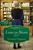 Love in Store - An Amish Market Novella ebook by Vannetta Chapman