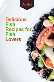 Delicious Fish Recipes for Fish Lovers ebook by Ar Art