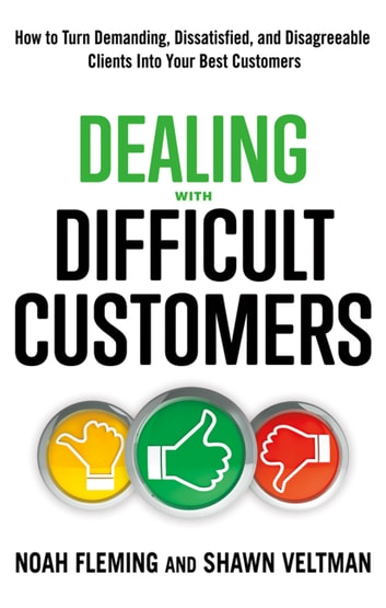 Dealing with Difficult Customers - How to Turn Demanding, Dissatisfied, and Disagreeable Clients Into Your Best Customers ebook by Noah Fleming,Shawn Veltman