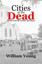 Cities of the Dead: Stories from the Zombie Apocalypse ebook by William Young
