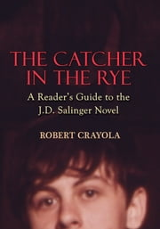 The Catcher in the Rye: A Reader's Guide to the J.D. Salinger Novel ebook by Robert Crayola