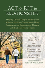 ACT and RFT in Relationships - Helping Clients Deepen Intimacy and Maintain Healthy Commitments Using Acceptance and Commitment Therapy and Relational Frame Theory ebook by JoAnne Dahl, PhD,Ian Stewart, PhD,Christopher Martell, PhD,Jonathan S Kaplan, PhD,Robyn D Walser, PhD