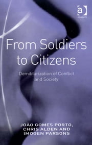 From Soldiers to Citizens - Demilitarization of Conflict and Society ebook by Dr Chris Alden,Ms Imogen Parsons,Dr João Gomes Porto