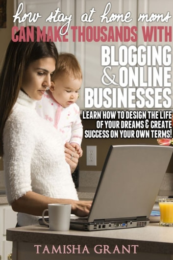 How Stay at Home Moms Can Make Thousands With Blogging & Online Businesses ebook by Tamisha Grant
