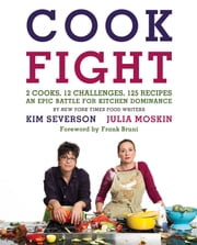 CookFight - 2 Cooks, 12 Challenges, 125 Recipes, an Epic Battle for Kitchen Dominance ebook by Julia Moskin,Kim Severson