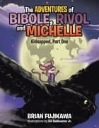 The Adventures of Bibole, Rivol and Michelle - Kidnapped, Part One ebook by Brian Fujikawa