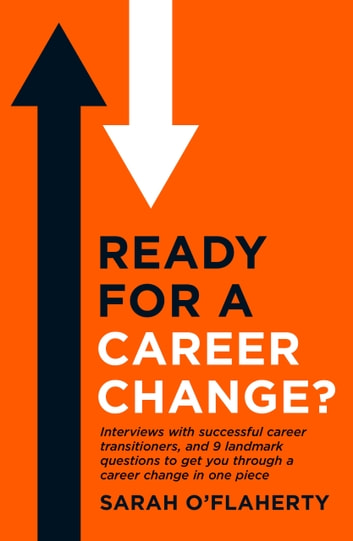 Ready For A Career Change? - Interviews with successful career transitioners, and 9 landmark questions to get you through a career change in one piece. ebook by Sarah O'Flaherty
