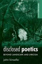 Disclosed Poetics - Beyond Landscape and Lyricism ebook by John Kinsella
