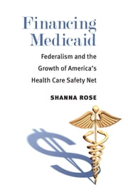 Financing Medicaid - Federalism and the Growth of America's Health Care Safety Net ebook by Shanna Rose