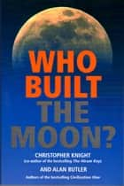 Who Built the Moon? ebook by Christopher Knight, Alan Butler
