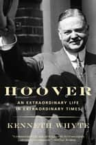 Hoover - An Extraordinary Life in Extraordinary Times ebook by Kenneth Whyte