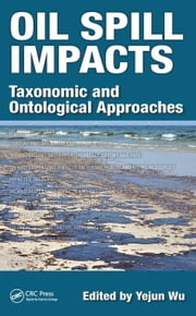 Oil Spill Impacts: Taxonomic and Ontological Approaches ebook by Wu, Yejun